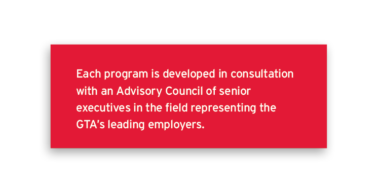 Each program is developed in consultation with an Advisory Council of senior executives in the field representing the GTA's leading employers